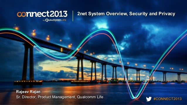 #CONNECT2013 2net System Overview, Security and Privacy Rajeev Rajan Sr. Director, Product Management, Qualcomm Life