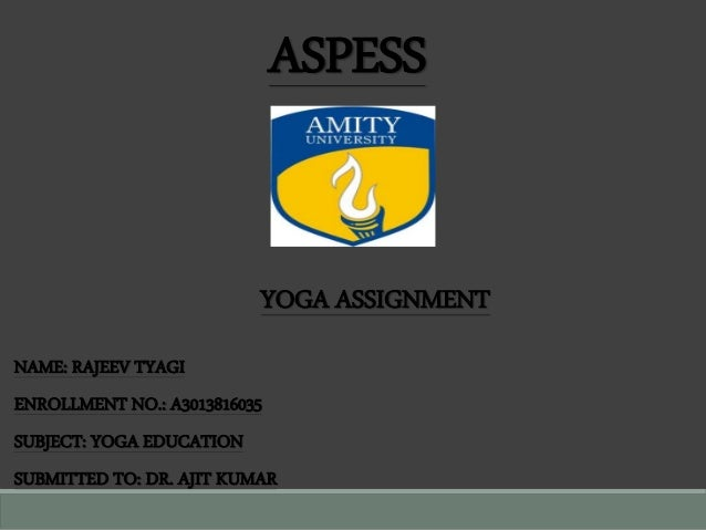 ASPESS YOGA ASSIGNMENT NAME: RAJEEV TYAGI ENROLLMENT NO.: A3013816035 SUBJECT: YOGA EDUCATION SUBMITTED TO: DR. AJIT KUMAR