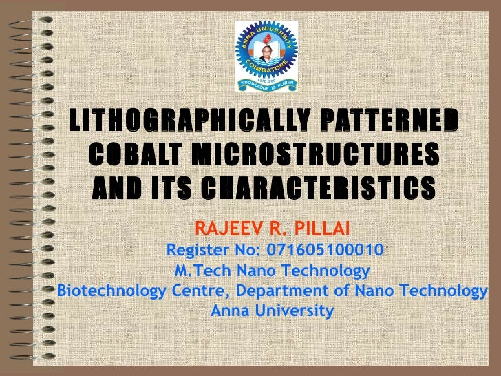 LITHOGRAPHICALLY PATTERNED COBALT MICROSTRUCTURES AND ITS CHARACTERISTICS RAJEEV R. PILLAI  Register No: 071605100010 M.T...