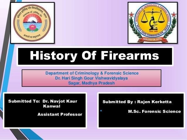 History Of Firearms Department of Criminology & Forensic Science Dr. Hari Singh Gour Vishwavidyalaya Sagar, Madhya Pradesh...