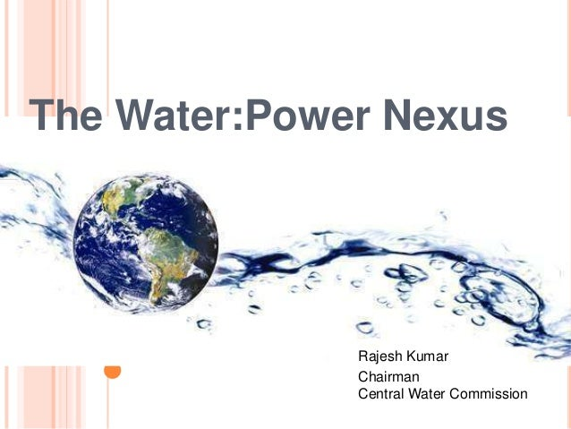 The Water:Power Nexus Rajesh Kumar Chairman Central Water Commission