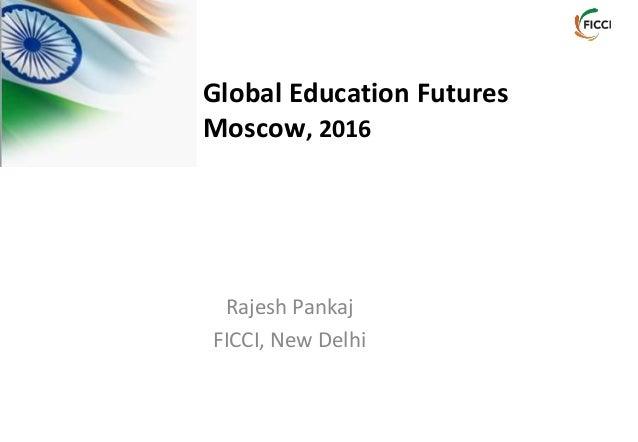 Rajesh Pankaj FICCI, New Delhi Global Education Futures Moscow, 2016
