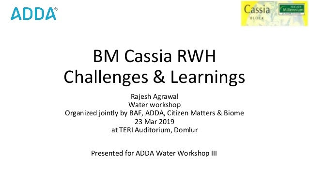 BM Cassia RWH Challenges & Learnings Rajesh Agrawal Water workshop Organized jointly by BAF, ADDA, Citizen Matters & Biome...