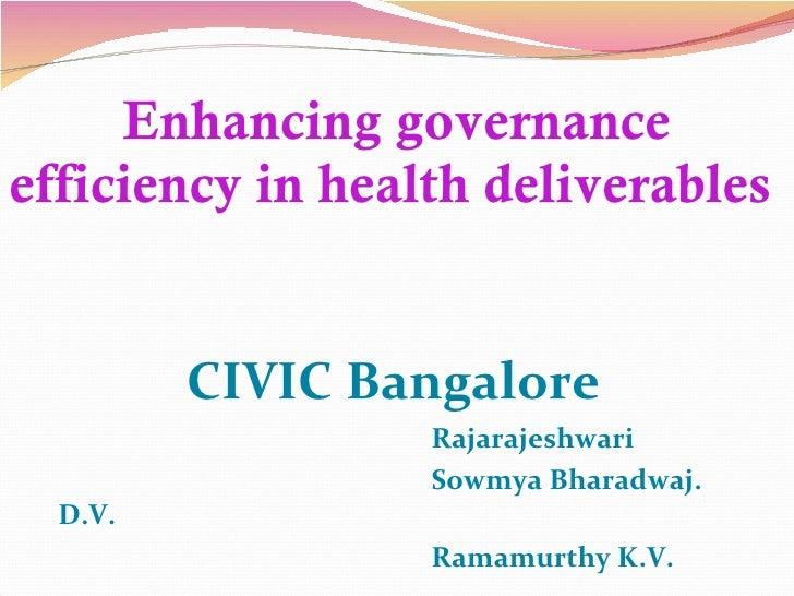 Enhancing governance efficiency in health deliverables  CIVIC Bangalore  Rajarajeshwari  Sowmya Bharadwaj. D.V. Ramamurthy...
