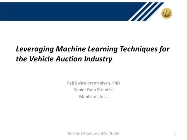 Leveraging Machine Learning Techniques for the Vehicle Auction Industry Raji Balasubramaniyan, PhD Senior Data Scientist M...