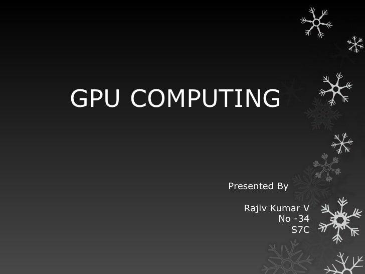 GPU COMPUTING         Presented By            Rajiv Kumar V                   No -34                     S7C
