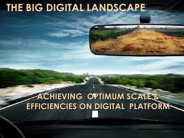 """THE BIG DIGITAL LANDSCAPE                       THE BIG DIGITAL LANDSCAPE:            """"Achieving optimum scale and efficie..."""