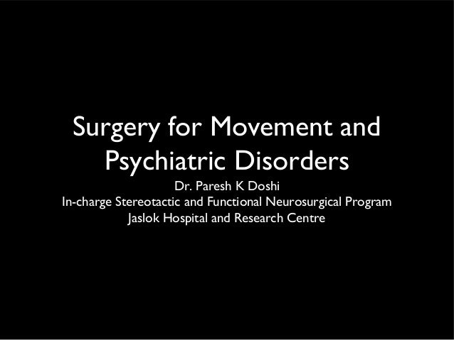 Surgery for Movement and Psychiatric Disorders Dr. Paresh K Doshi In-charge Stereotactic and Functional Neurosurgical Prog...