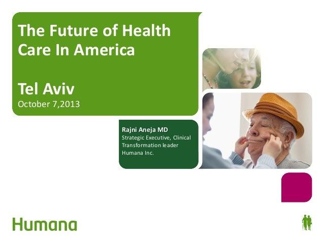 The Future of Health Care In America Tel Aviv  October 7,2013 Rajni Aneja MD  Strategic Executive, Clinical Transformation...