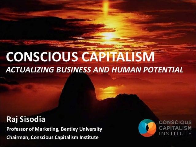 CONSCIOUS CAPITALISMACTUALIZING BUSINESS AND HUMAN POTENTIALRaj SisodiaProfessor of Marketing, Bentley UniversityChairman,...