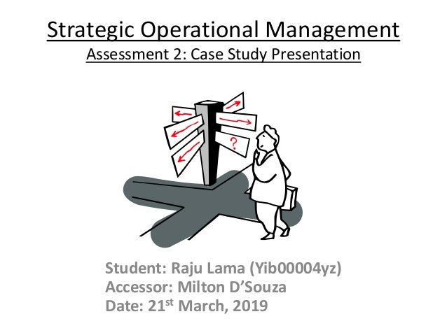 Strategic Operational Management Assessment 2: Case Study Presentation Student: Raju Lama (Yib00004yz) Accessor: Milton D'...