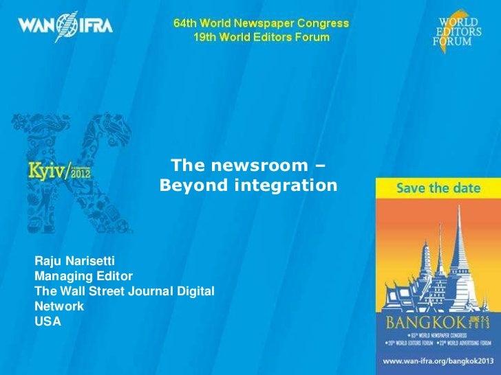 The newsroom –                                                        Beyond integration                 Raju Narisetti   ...