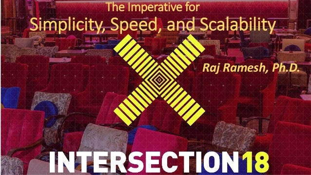 The Imperative for Simplicity, Speed, and Scalability Raj Ramesh, Ph.D.