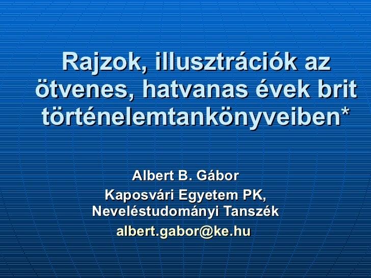 Rajzok, illusztrációk az ötvenes, hatvanas évek brit történelemtankönyveiben *   Albert B. Gábor Kaposvári Egyetem PK, Nev...