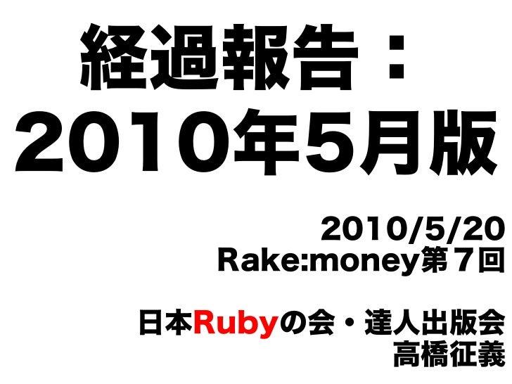 経過報告: 2010年5月版           2010/5/20      Rake:money第7回    日本Rubyの会・達人出版会             高橋征義