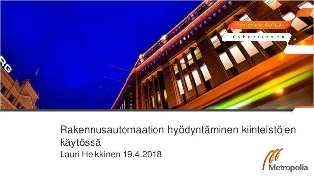 Rakennusautomaation hyödyntäminen kiinteistöjen käytössä Lauri Heikkinen 19.4.2018