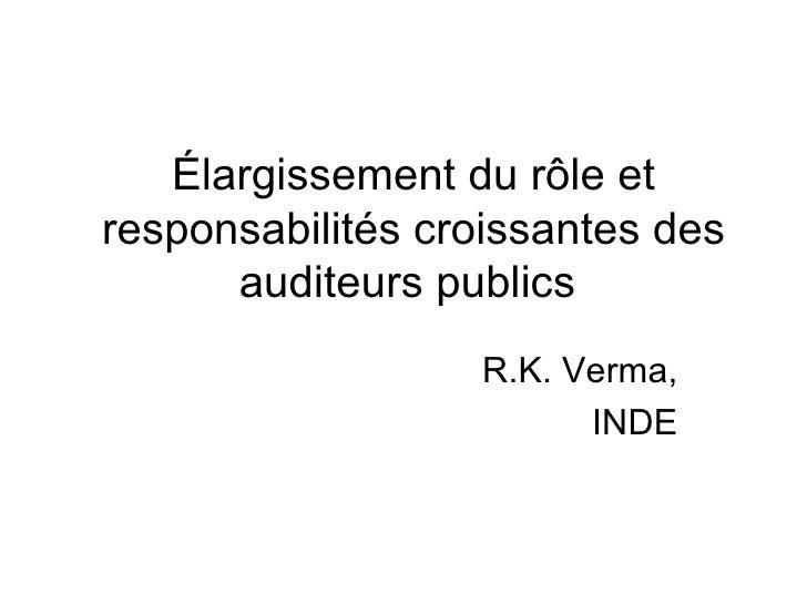 Élargissement du rôle et responsabilités croissantes des auditeurs publics  R.K. Verma, INDE