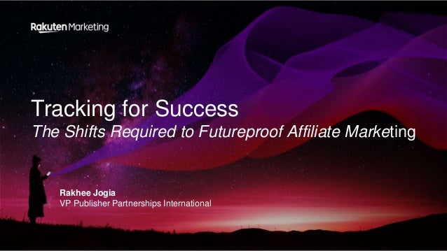 Tracking for Success The Shifts Required to Futureproof Affiliate Marketing Rakhee Jogia VP Publisher Partnerships Interna...