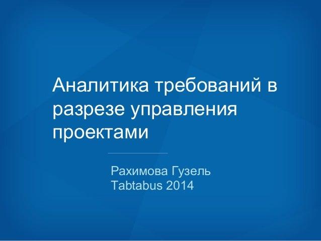 Аналитика требований в  разрезе управления  проектами  Рахимова Гузель  Tabtabus 2014