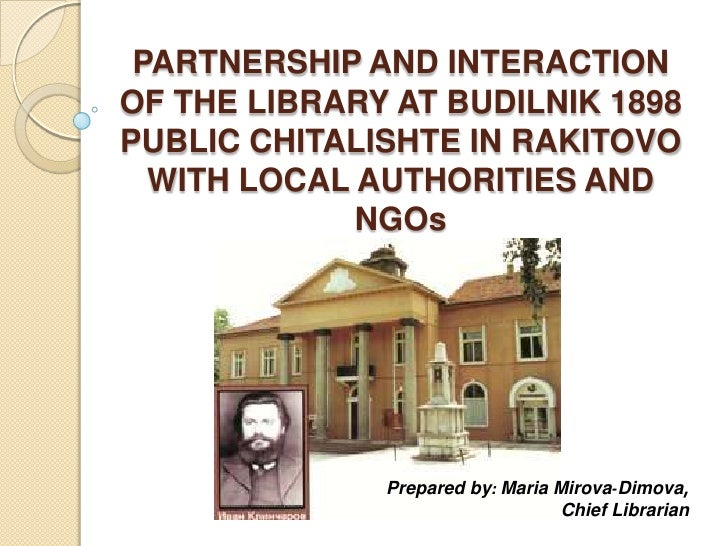 PARTNERSHIP AND INTERACTIONOF THE LIBRARY AT BUDILNIK 1898PUBLIC CHITALISHTE IN RAKITOVO  WITH LOCAL AUTHORITIES AND      ...