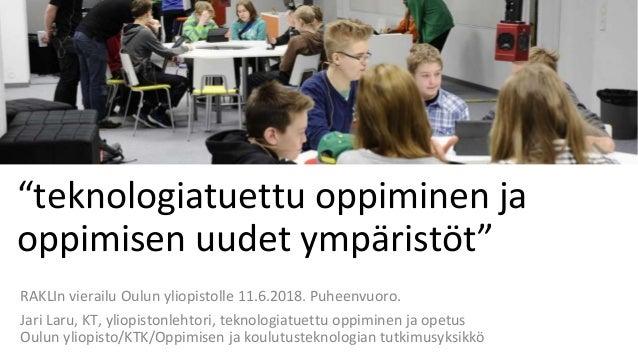 """""""teknologiatuettu oppiminen ja oppimisen uudet ympäristöt"""" RAKLIn vierailu Oulun yliopistolle 11.6.2018. Puheenvuoro. Jari..."""