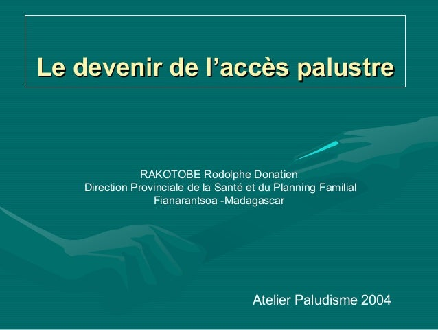 Le devenir de l'accès palustre                RAKOTOBE Rodolphe Donatien    Direction Provinciale de la Santé et du Planni...