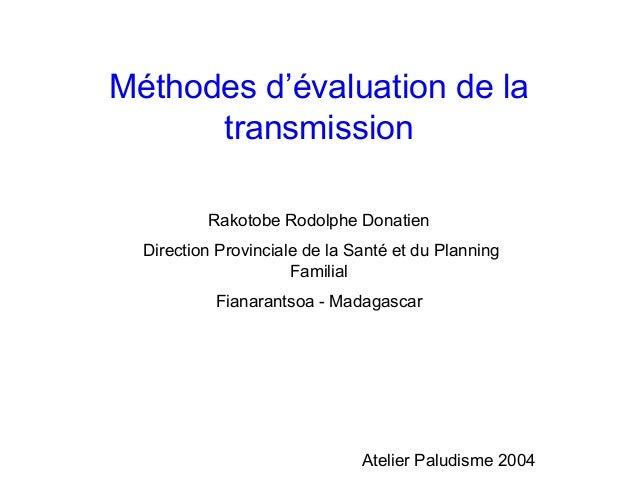 Méthodes d'évaluation de la      transmission          Rakotobe Rodolphe Donatien  Direction Provinciale de la Santé et du...