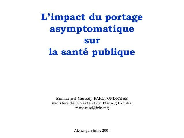 L'impact du portage  asymptomatique        sur la santé publique   Emmanuel Maroafy RAKOTONDRAIBE Ministère de la Santé et...