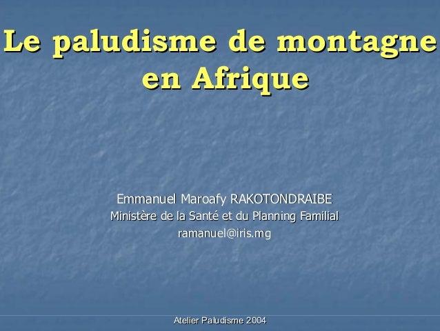 Le paludisme de montagne        en Afrique      Emmanuel Maroafy RAKOTONDRAIBE     Ministère de la Santé et du Planning Fa...