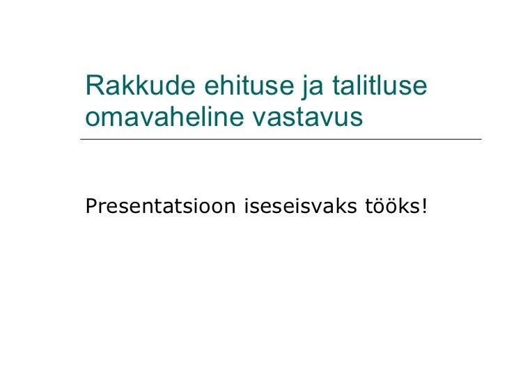 Rakkude ehituse ja talitluse omavaheline vastavus Presentatsioon iseseisvaks tööks!