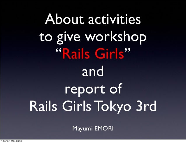 "About activities to give workshop ""Rails Girls"" and report of Rails Girls Tokyo 3rd Mayumi EMORI 13年10月26日土曜日"