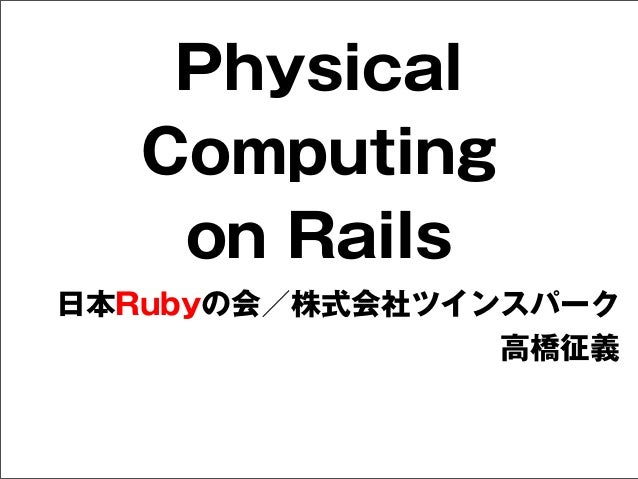 Physical Computing on Rails 日本Rubyの会/株式会社ツインスパーク 高橋征義
