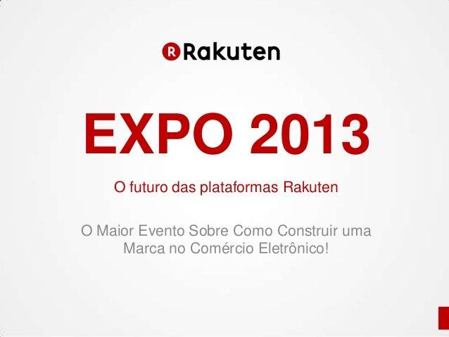O futuro das plataformas Rakuten O Maior Evento Sobre Como Construir uma Marca no Comércio Eletrônico! EXPO 2013