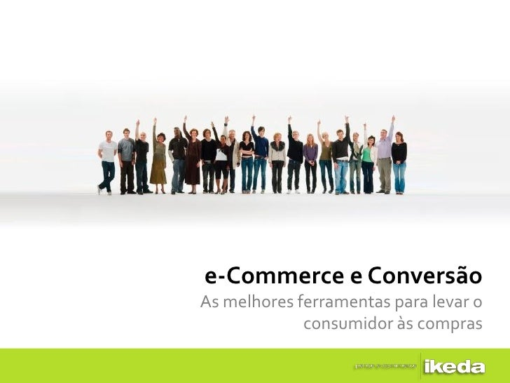 e-Commerce e ConversãoAs melhores ferramentas para levar o             consumidor às compras