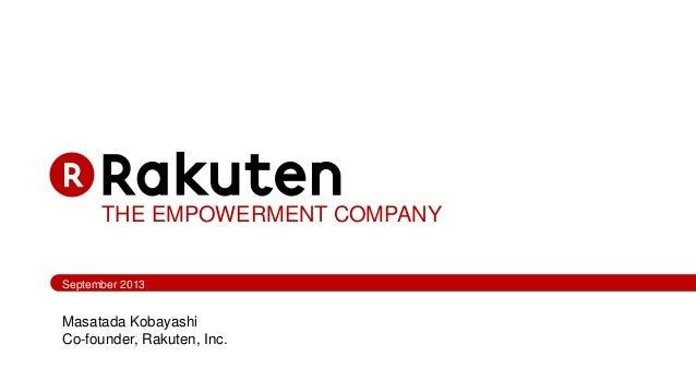 THE EMPOWERMENT COMPANY September 2013 Masatada Kobayashi Co-founder, Rakuten, Inc.