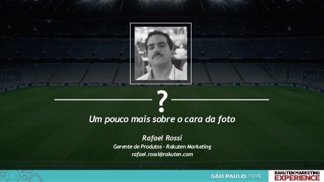 1 Um pouco mais sobre o cara da foto ? Rafael Rossi Gerente de Produtos – Rakuten Marketing rafael.rossi@rakuten.com