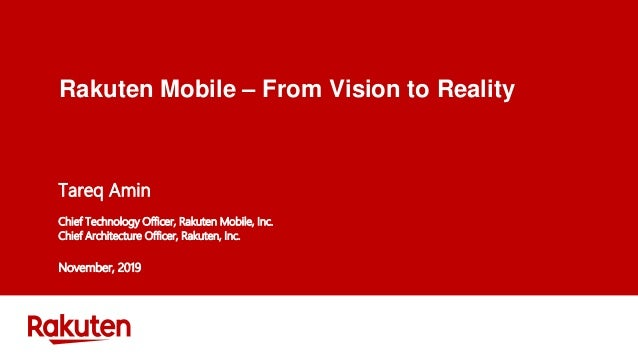 Rakuten Mobile – From Vision to Reality Tareq Amin Chief Technology Officer, Rakuten Mobile, Inc. Chief Architecture Offic...