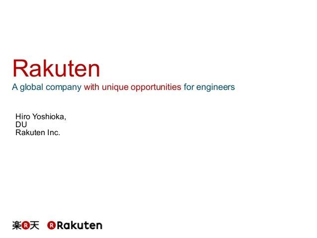 Rakuten A global company with unique opportunities for engineers Hiro Yoshioka, DU Rakuten Inc.