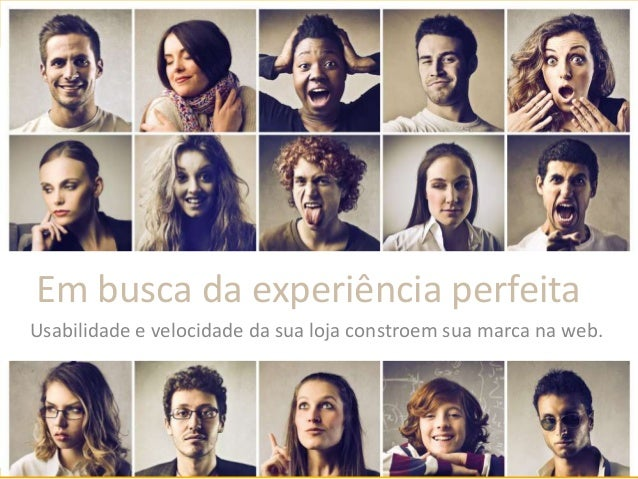 Em busca da experiência perfeita Usabilidade e velocidade da sua loja constroem sua marca na web.