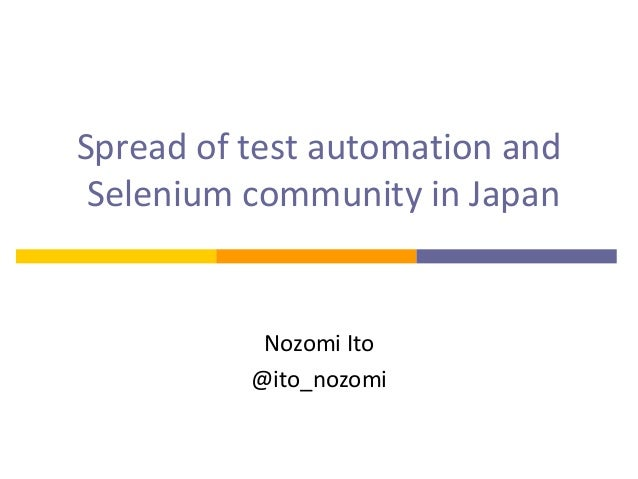Spread of test automation and Selenium community in Japan Nozomi Ito @ito_nozomi