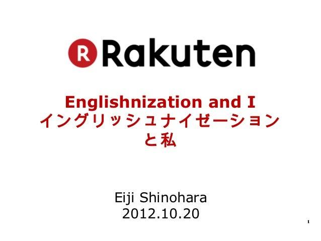 Englishnization and Iイングリッシュナイゼーション         と私      Eiji Shinohara       2012.10.20        1