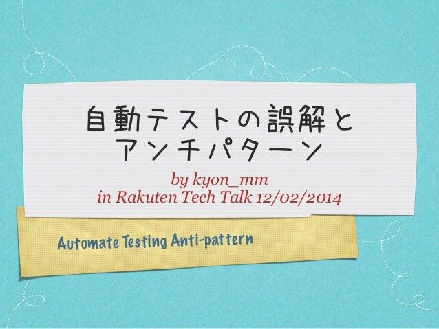 自動テストの誤解と アンチパターン by kyon_mm in Rakuten Tech Talk 12/02/2014 A u tom ate Te st ing An ti-p atter n