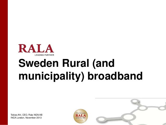 Sweden Rural (and municipality) broadband  Tobias Ahl, CEO, Rala NGN AB INCA London, November 2013
