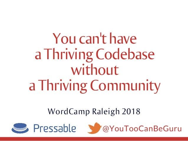 @YouTooCanBeGuru Youcan'thave aThrivingCodebase without aThrivingCommunity WordCamp Raleigh 2018