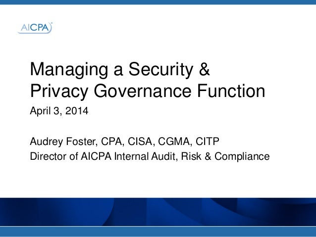 Managing a Security & Privacy Governance Function April 3, 2014 Audrey Foster, CPA, CISA, CGMA, CITP Director of AICPA Int...