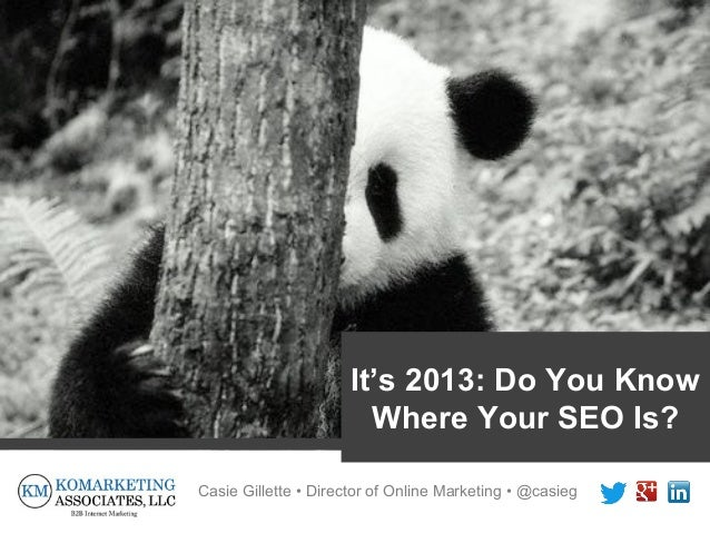 It's 2013: Do You Know                        Where Your SEO Is?Casie Gillette • Director of Online Marketing • @casieg