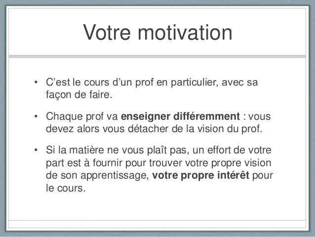 Votre motivation • C'est le cours d'un prof en particulier, avec sa façon de faire. • Chaque prof va enseigner différemmen...