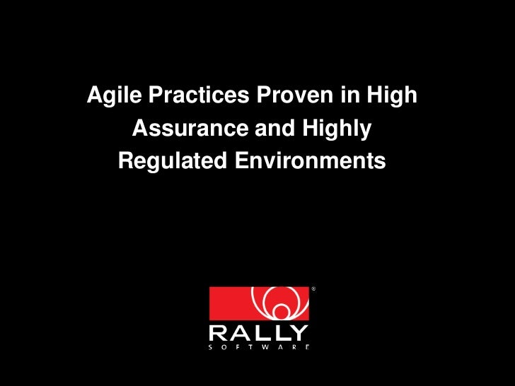Agile Practices Proven in High    Assurance and Highly  Regulated Environments    © 2011 Rally Software Development and Le...