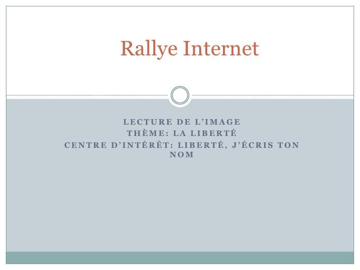 Rallye Internet            LECTURE DE L'IMAGE           THÈME: LA LIBERTÉ CENTRE D'INTÉRÊT: LIBERTÉ, J'ÉCRIS TON          ...