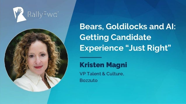 """© 2019#RALLYFWD Bears, Goldilocks and AI: Getting Candidate Experience """"Just Right"""" Kristen Magni VP Talent & Culture, Boz..."""